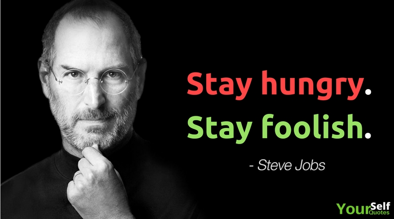 Stay Hungry, Stay Foolish. ― Steve Jobs