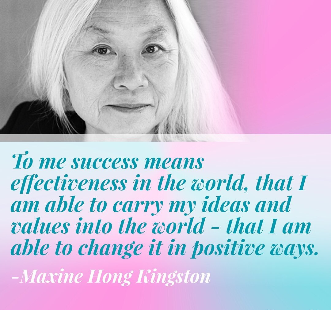 "To me success means effectiveness in the world, that I am able to carry my ideas and values into the world - that I am able to change it in positive ways."" - Maxine Hong Kingston"