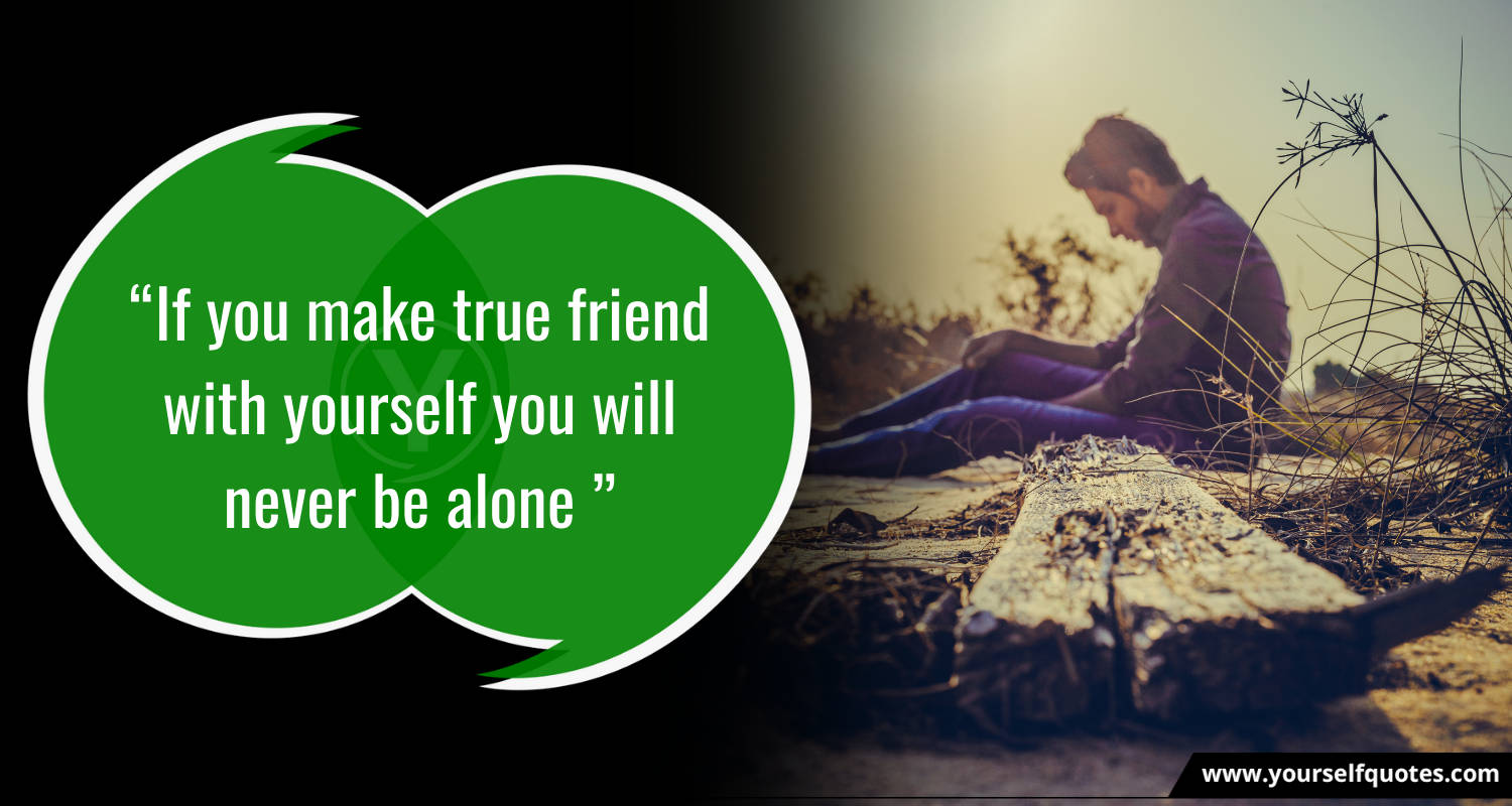 """""""If you make true friend with yourself you will never be alone """""""